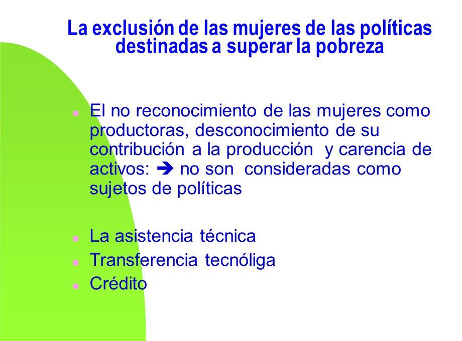 La exclusión de las mujeres de las políticas destinadas a superar la pobreza n El no reconocimiento de las mujeres como productoras, desconocimiento d