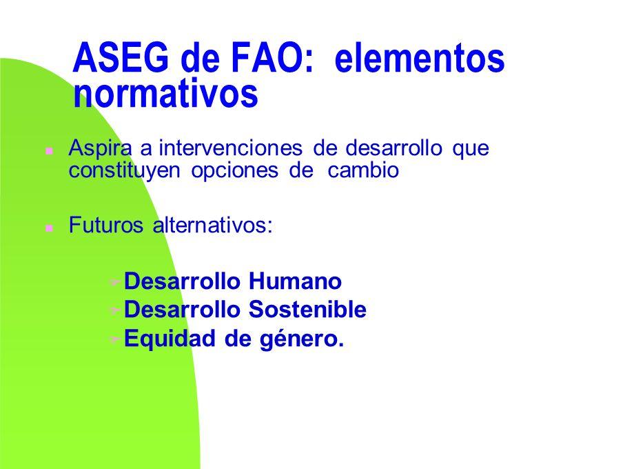 ASEG de FAO: elementos normativos n Aspira a intervenciones de desarrollo que constituyen opciones de cambio n Futuros alternativos: F Desarrollo Huma