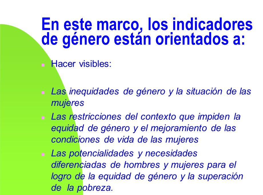 En este marco, los indicadores de género están orientados a: n Hacer visibles: n Las inequidades de género y la situación de las mujeres n Las restric