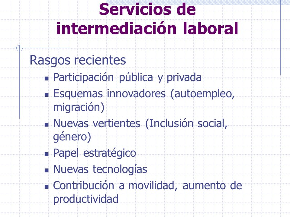 Servicios de intermediación laboral Rasgos recientes Participación pública y privada Esquemas innovadores (autoempleo, migración) Nuevas vertientes (Inclusión social, género) Papel estratégico Nuevas tecnologías Contribución a movilidad, aumento de productividad