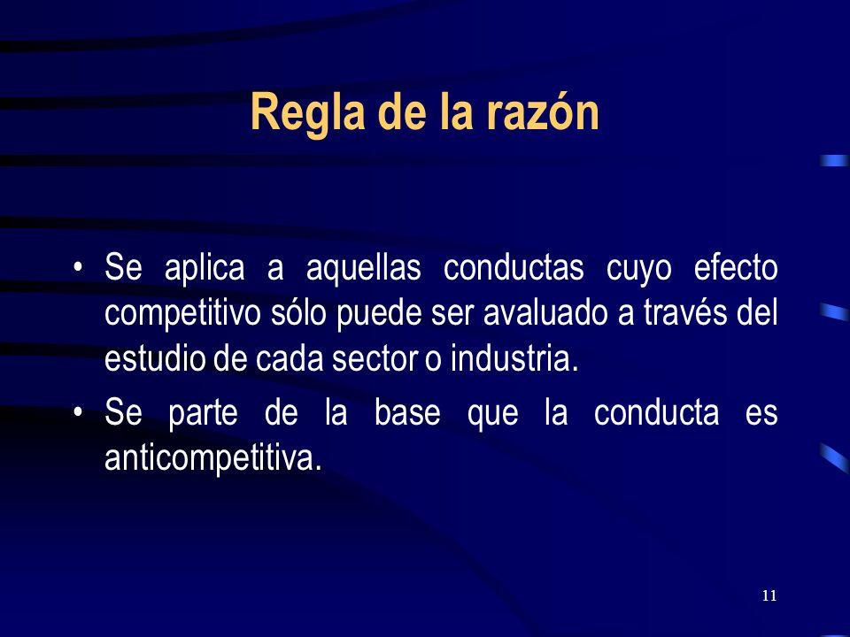 11 Regla de la razón Se aplica a aquellas conductas cuyo efecto competitivo sólo puede ser avaluado a través del estudio de cada sector o industria. S
