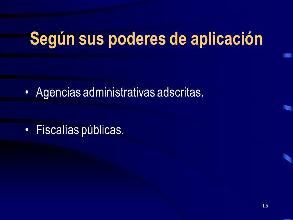 15 Según sus poderes de aplicación Agencias administrativas adscritas. Fiscalías públicas.
