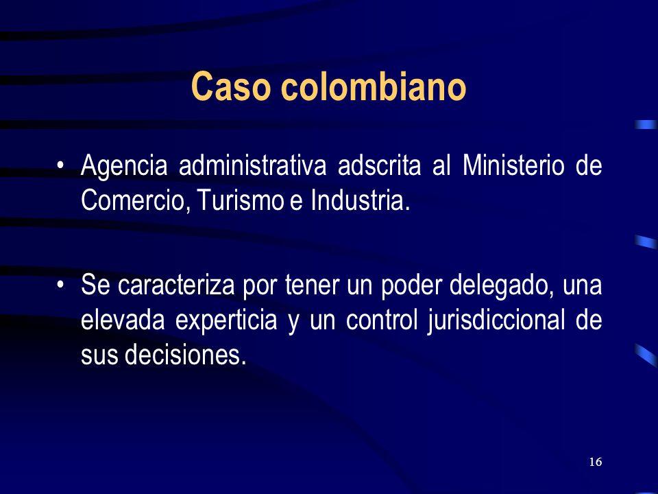 16 Caso colombiano Agencia administrativa adscrita al Ministerio de Comercio, Turismo e Industria. Se caracteriza por tener un poder delegado, una ele
