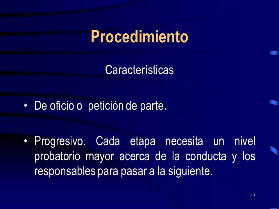 17 Procedimiento Características De oficio o petición de parte. Progresivo. Cada etapa necesita un nivel probatorio mayor acerca de la conducta y los