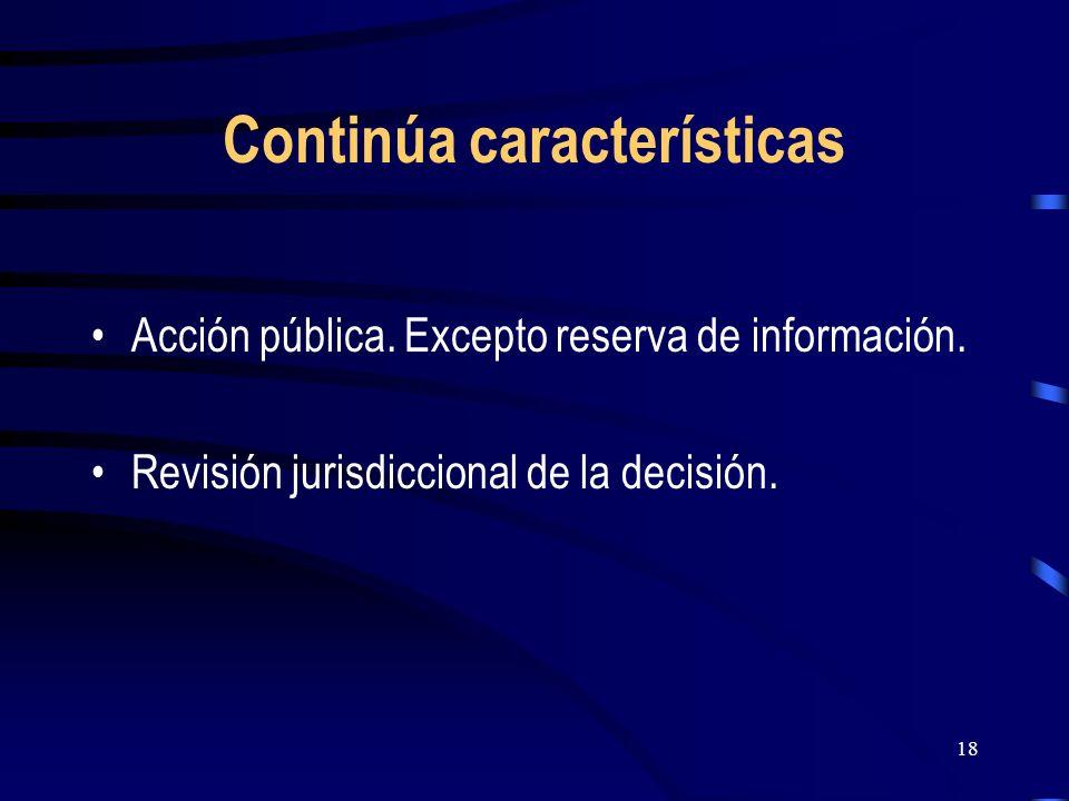 18 Continúa características Acción pública. Excepto reserva de información. Revisión jurisdiccional de la decisión.