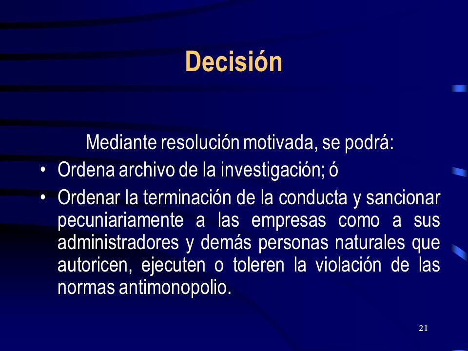 21 Decisión Mediante resolución motivada, se podrá: Ordena archivo de la investigación; ó Ordenar la terminación de la conducta y sancionar pecuniaria