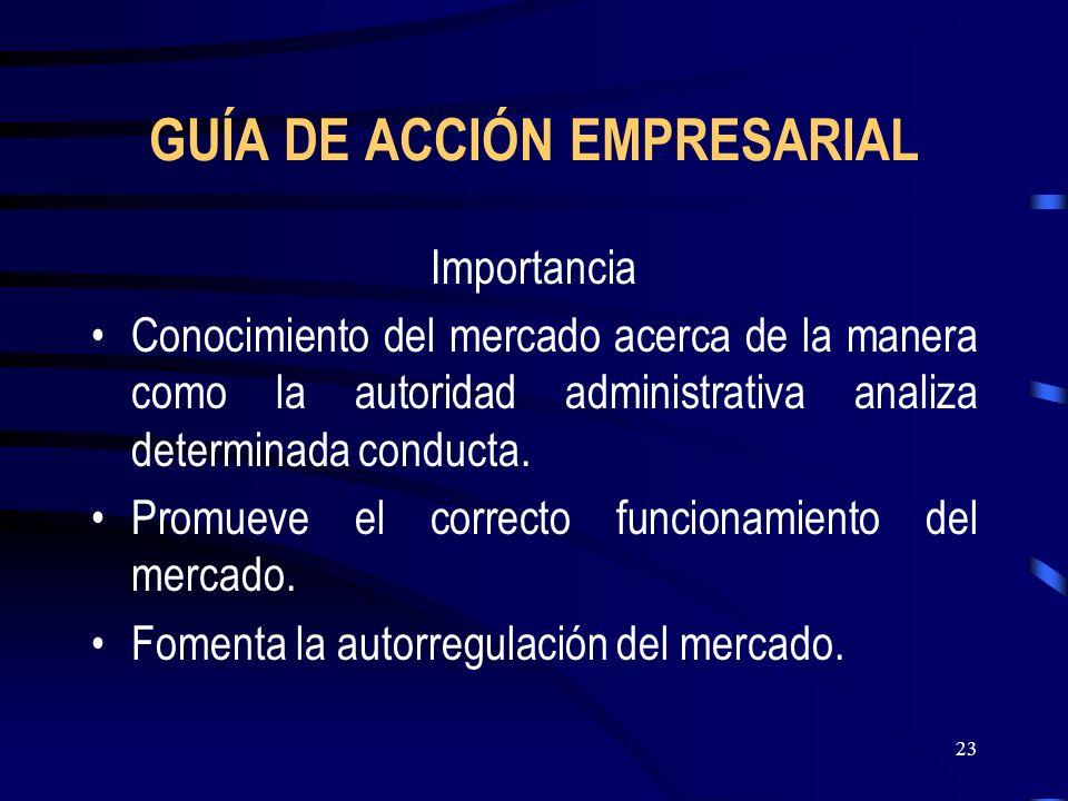23 GUÍA DE ACCIÓN EMPRESARIAL Importancia Conocimiento del mercado acerca de la manera como la autoridad administrativa analiza determinada conducta.