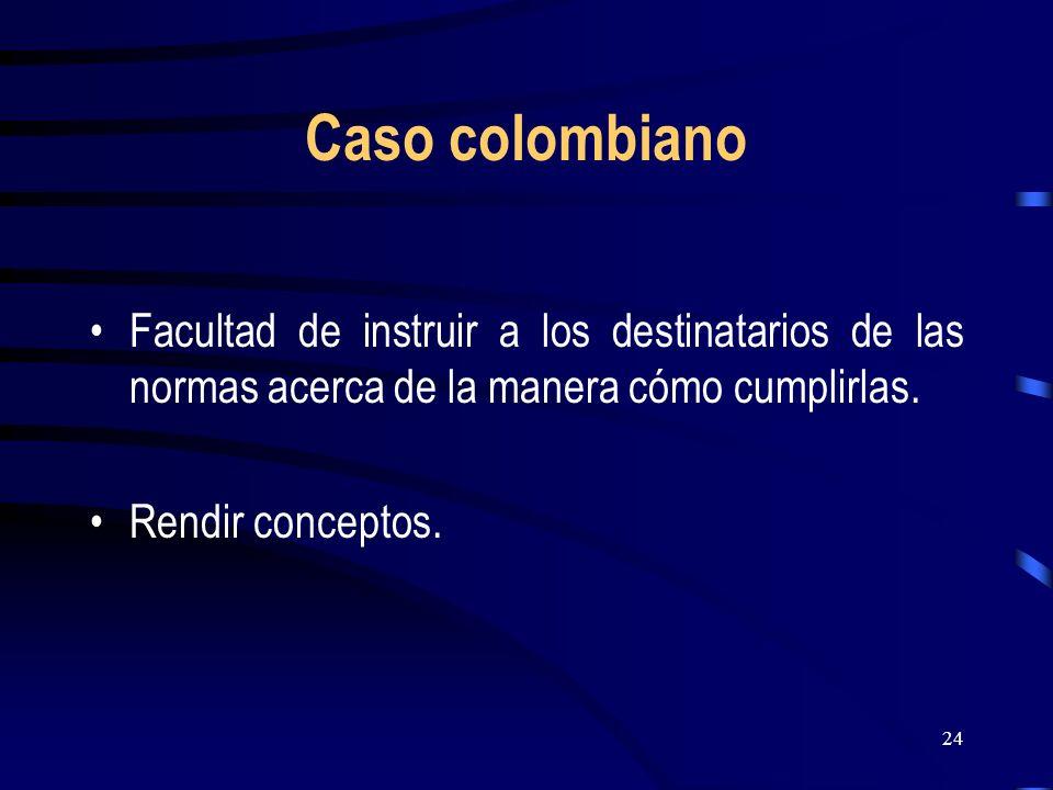 24 Caso colombiano Facultad de instruir a los destinatarios de las normas acerca de la manera cómo cumplirlas. Rendir conceptos.