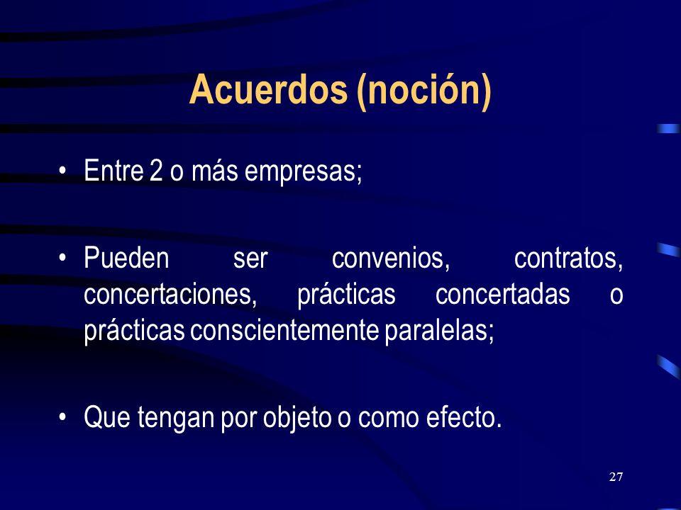 27 Acuerdos (noción) Entre 2 o más empresas; Pueden ser convenios, contratos, concertaciones, prácticas concertadas o prácticas conscientemente parale