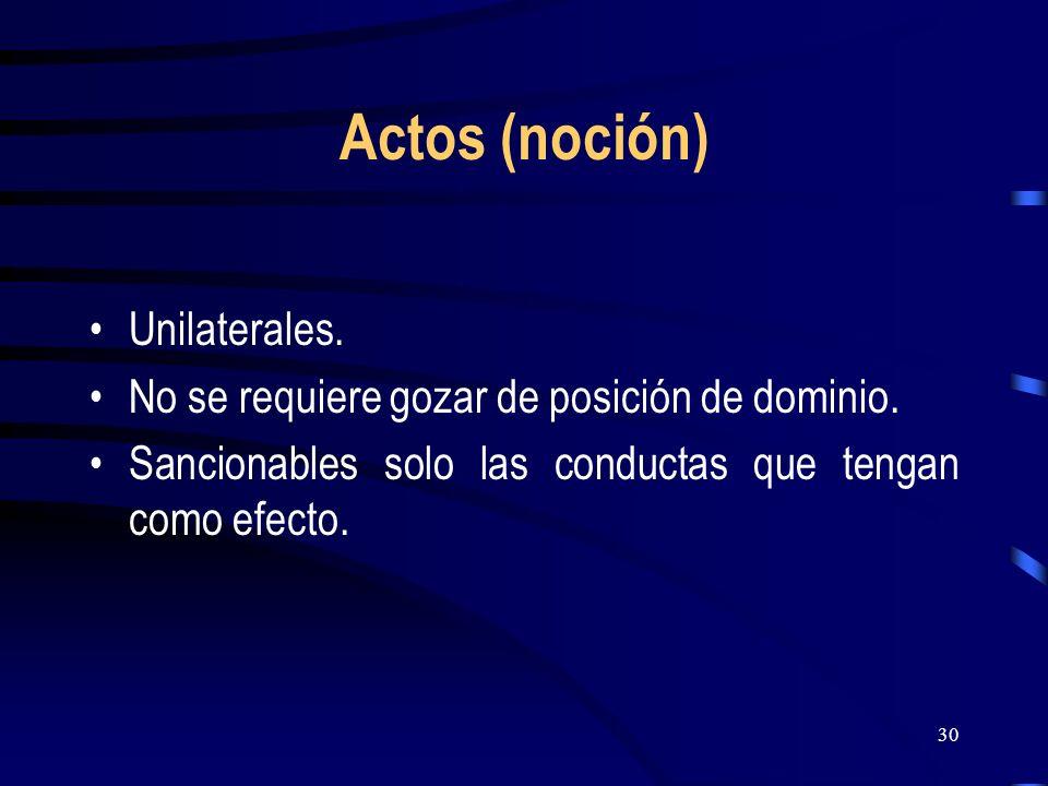 30 Actos (noción) Unilaterales. No se requiere gozar de posición de dominio. Sancionables solo las conductas que tengan como efecto.