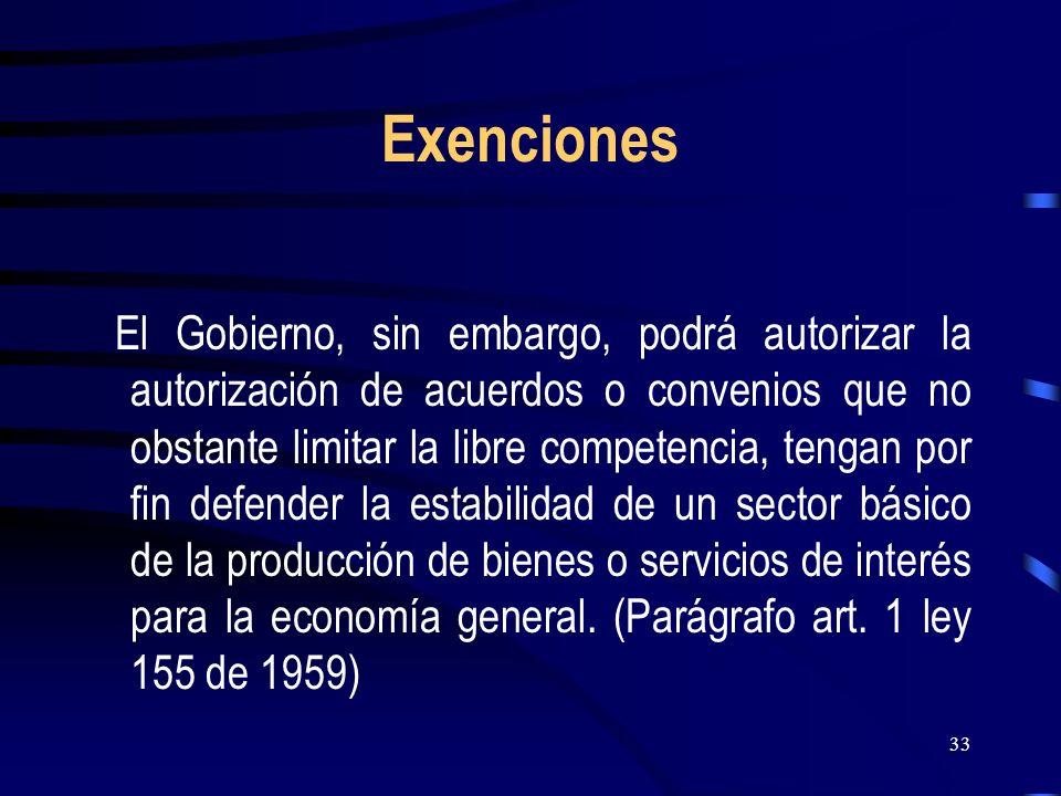 33 Exenciones El Gobierno, sin embargo, podrá autorizar la autorización de acuerdos o convenios que no obstante limitar la libre competencia, tengan p