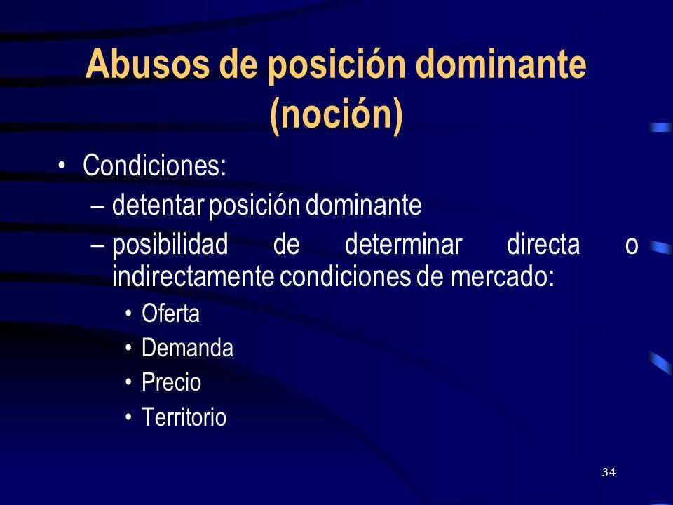 34 Abusos de posición dominante (noción) Condiciones: –detentar posición dominante –posibilidad de determinar directa o indirectamente condiciones de