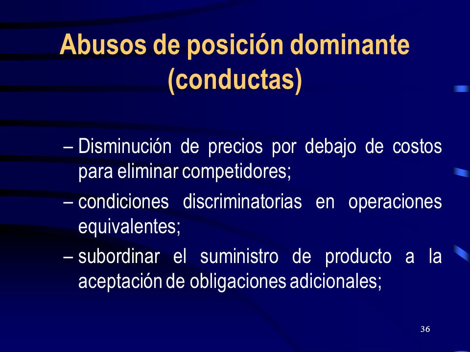 36 Abusos de posición dominante (conductas) –Disminución de precios por debajo de costos para eliminar competidores; –condiciones discriminatorias en