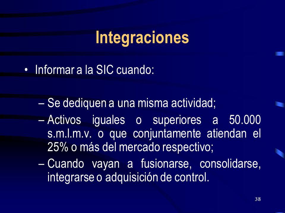 38 Integraciones Informar a la SIC cuando: –Se dediquen a una misma actividad; –Activos iguales o superiores a 50.000 s.m.l.m.v. o que conjuntamente a