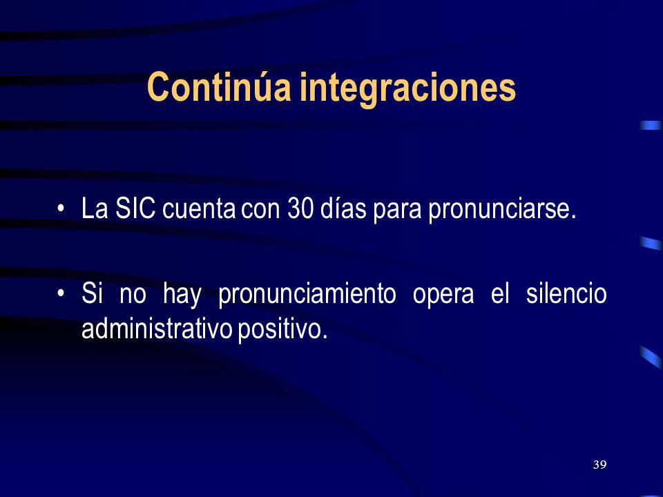 39 Continúa integraciones La SIC cuenta con 30 días para pronunciarse. Si no hay pronunciamiento opera el silencio administrativo positivo.