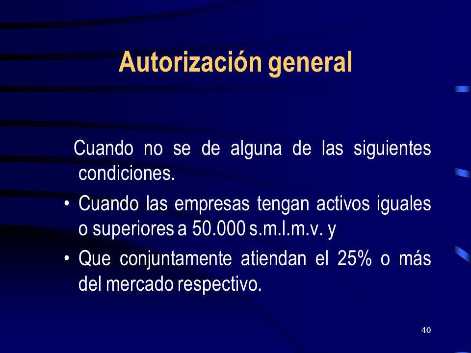 40 Autorización general Cuando no se de alguna de las siguientes condiciones. Cuando las empresas tengan activos iguales o superiores a 50.000 s.m.l.m