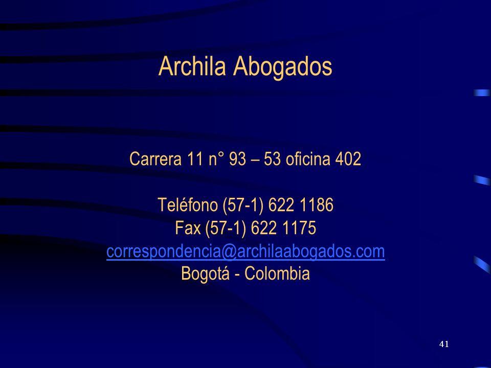 41 Archila Abogados Carrera 11 n° 93 – 53 oficina 402 Teléfono (57-1) 622 1186 Fax (57-1) 622 1175 correspondencia@archilaabogados.com Bogotá - Colomb