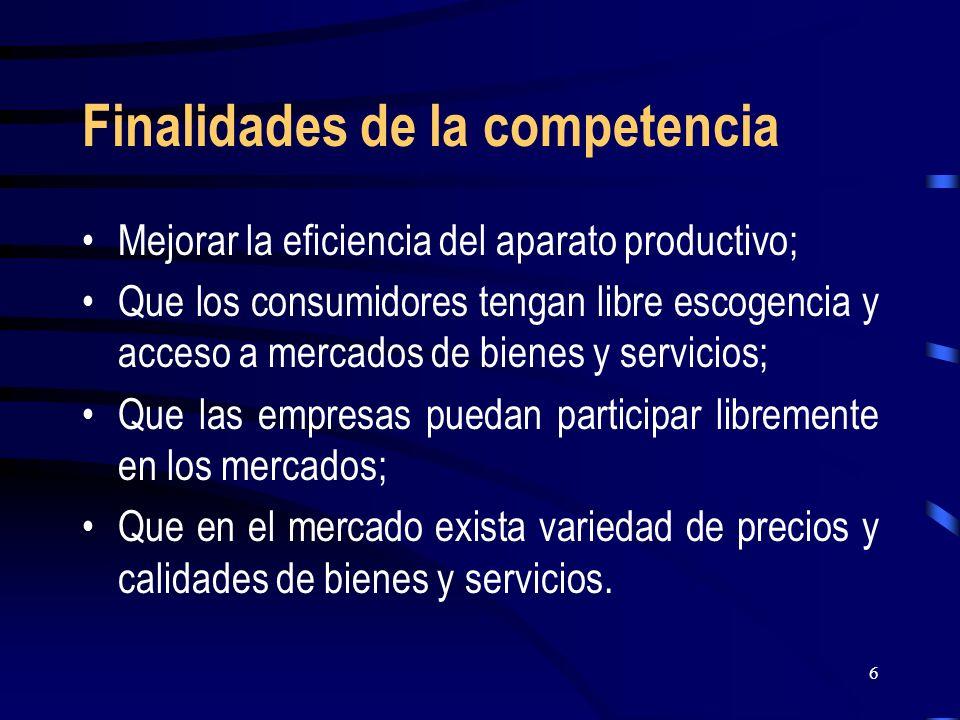 6 Finalidades de la competencia Mejorar la eficiencia del aparato productivo; Que los consumidores tengan libre escogencia y acceso a mercados de bien