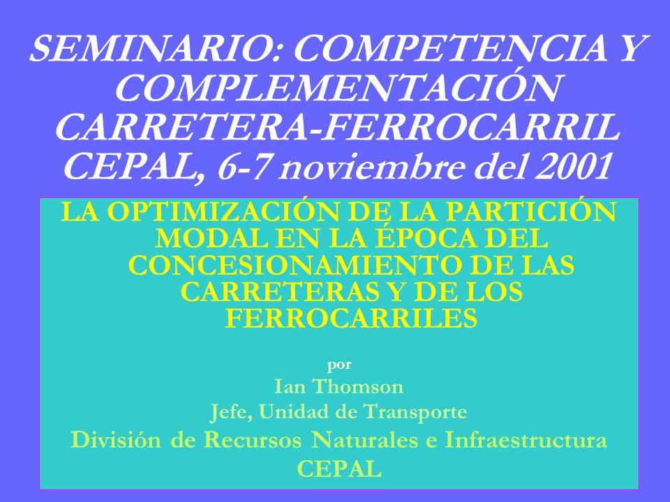 SEMINARIO: COMPETENCIA Y COMPLEMENTACIÓN CARRETERA-FERROCARRIL CEPAL, 6-7 noviembre del 2001 LA OPTIMIZACIÓN DE LA PARTICIÓN MODAL EN LA ÉPOCA DEL CONCESIONAMIENTO DE LAS CARRETERAS Y DE LOS FERROCARRILES por Ian Thomson Jefe, Unidad de Transporte División de Recursos Naturales e Infraestructura CEPAL