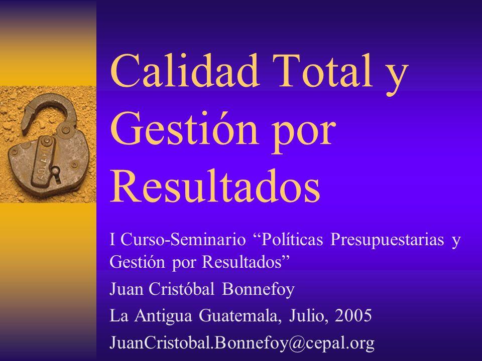 Calidad Total y Gestión por Resultados I Curso-Seminario Políticas Presupuestarias y Gestión por Resultados Juan Cristóbal Bonnefoy La Antigua Guatema