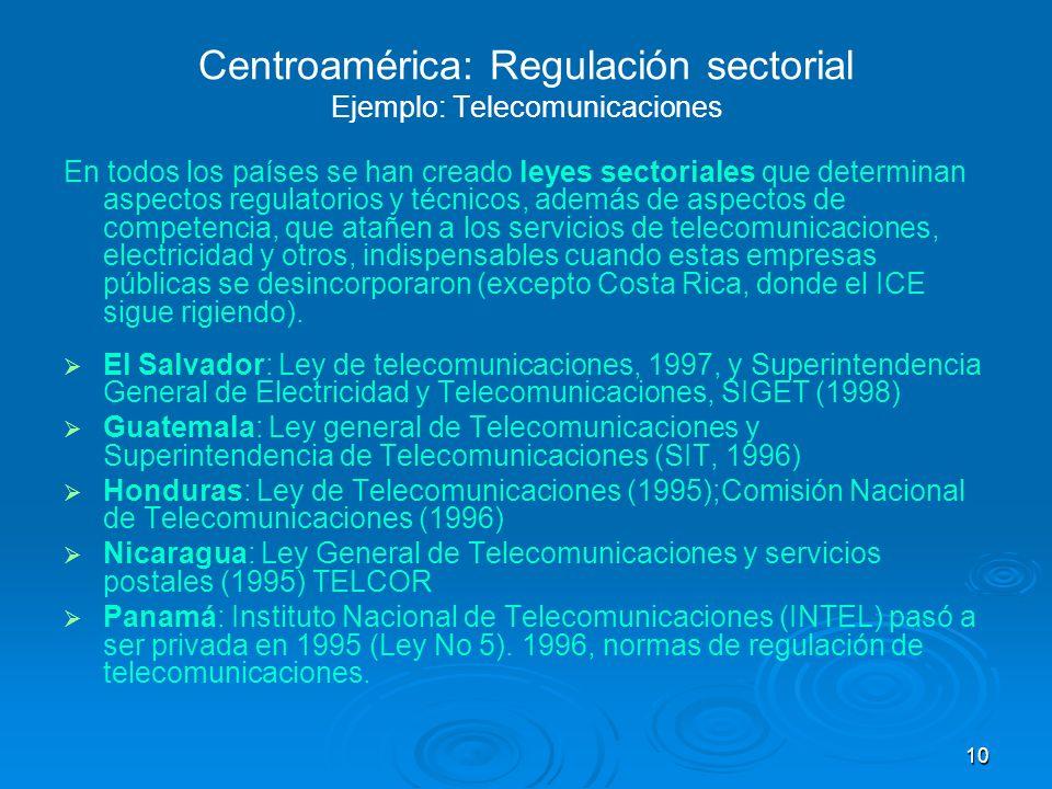 10 Centroamérica: Regulación sectorial Ejemplo: Telecomunicaciones En todos los países se han creado leyes sectoriales que determinan aspectos regulat