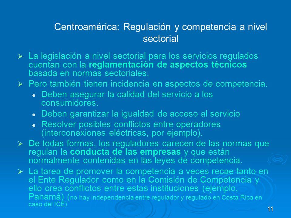 11 Centroamérica: Regulación y competencia a nivel sectorial La legislación a nivel sectorial para los servicios regulados cuentan con la reglamentaci