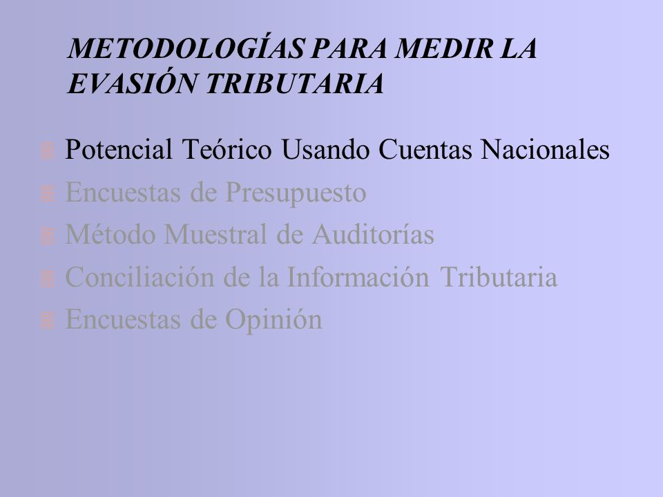 METODOLOGÍAS PARA MEDIR LA EVASIÓN TRIBUTARIA 3 Potencial Teórico Usando Cuentas Nacionales 3 Encuestas de Presupuesto 3 Método Muestral de Auditorías 3 Conciliación de la Información Tributaria 3 Encuestas de Opinión