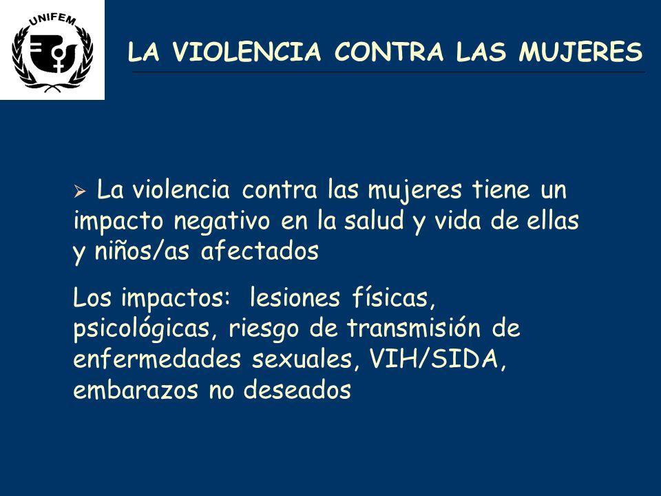 LA VIOLENCIA CONTRA LAS MUJERES La violencia contra las mujeres tiene un impacto negativo en la salud y vida de ellas y niños/as afectados Los impactos: lesiones físicas, psicológicas, riesgo de transmisión de enfermedades sexuales, VIH/SIDA, embarazos no deseados