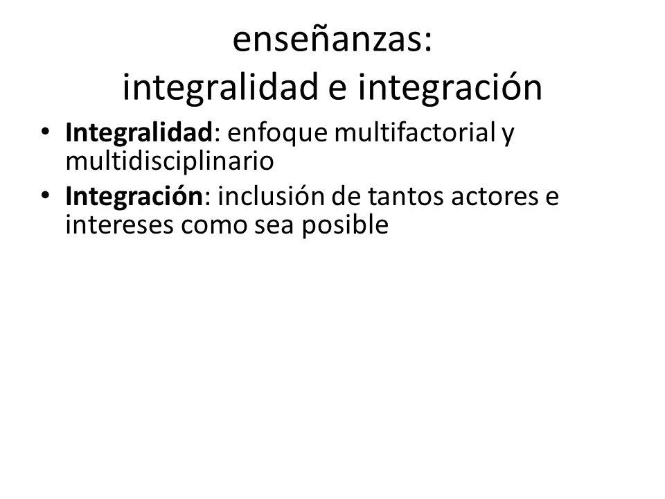 enseñanzas: integralidad e integración Integralidad: enfoque multifactorial y multidisciplinario Integración: inclusión de tantos actores e intereses como sea posible