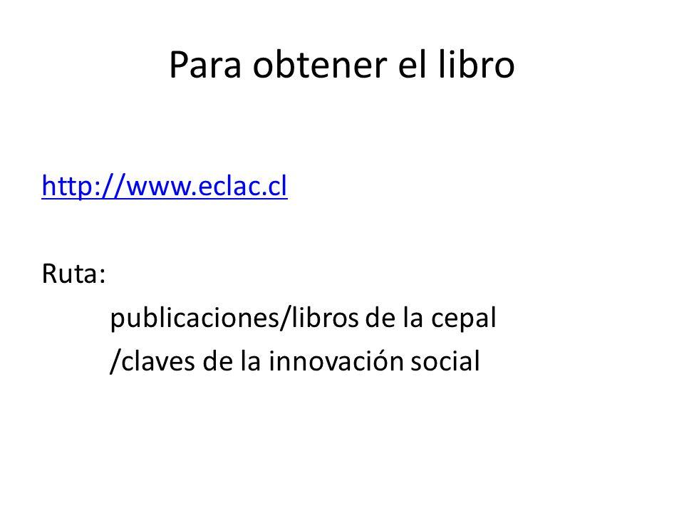Para obtener el libro http://www.eclac.cl Ruta: publicaciones/libros de la cepal /claves de la innovación social