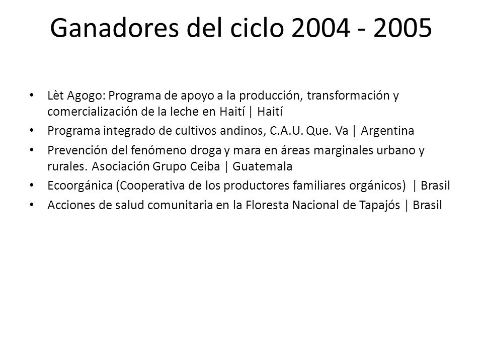 Ganadores del ciclo 2005 - 2006 Defensorías Comunitarias: Una respuesta comunitaria a la violencia familiar | Perú Sistema de sostén para adolescentes tutelados | Argentina Producción sostenible de truchas en el sistema extensivo e intensivo en lagunas y jaulas | Perú Programa comunitario de salud.