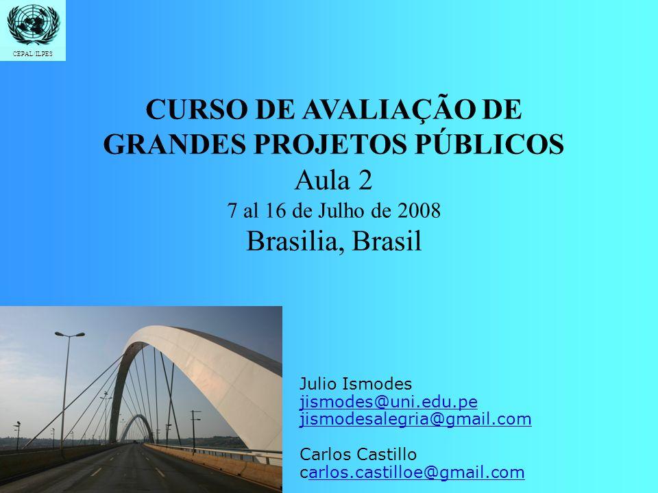 Introdução Formulação Demanda e Oferta Custos e Beneficios Indicadores Avaliação Social CEPAL/ILPES CURSO DE AVALIAÇÃO DE GRANDES PROJETOS PÚBLICOS Aula 2 7 al 16 de Julho de 2008 Brasilia, Brasil CEPAL/ILPES Julio Ismodes jismodes@uni.edu.pe jismodesalegria@gmail.com Carlos Castillo carlos.castilloe@gmail.comarlos.castilloe@gmail.com