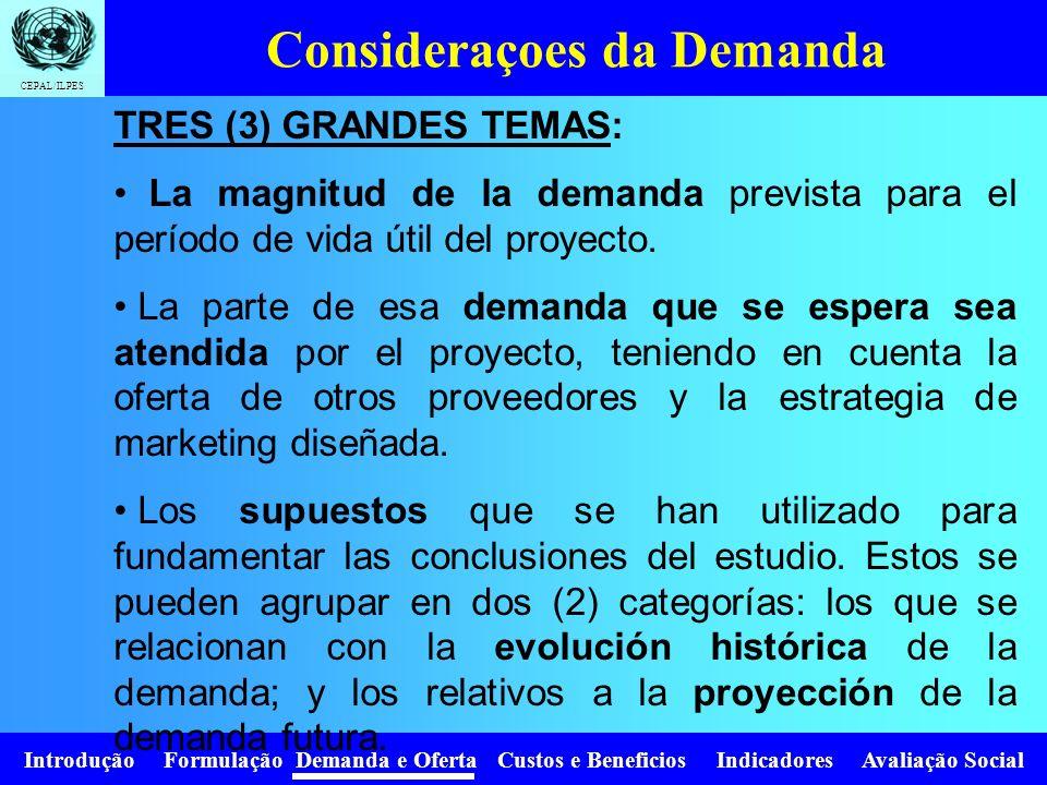 Introdução Formulação Demanda e Oferta Custos e Beneficios Indicadores Avaliação Social CEPAL/ILPES TRES (3) GRANDES TEMAS: La magnitud de la demanda prevista para el período de vida útil del proyecto.