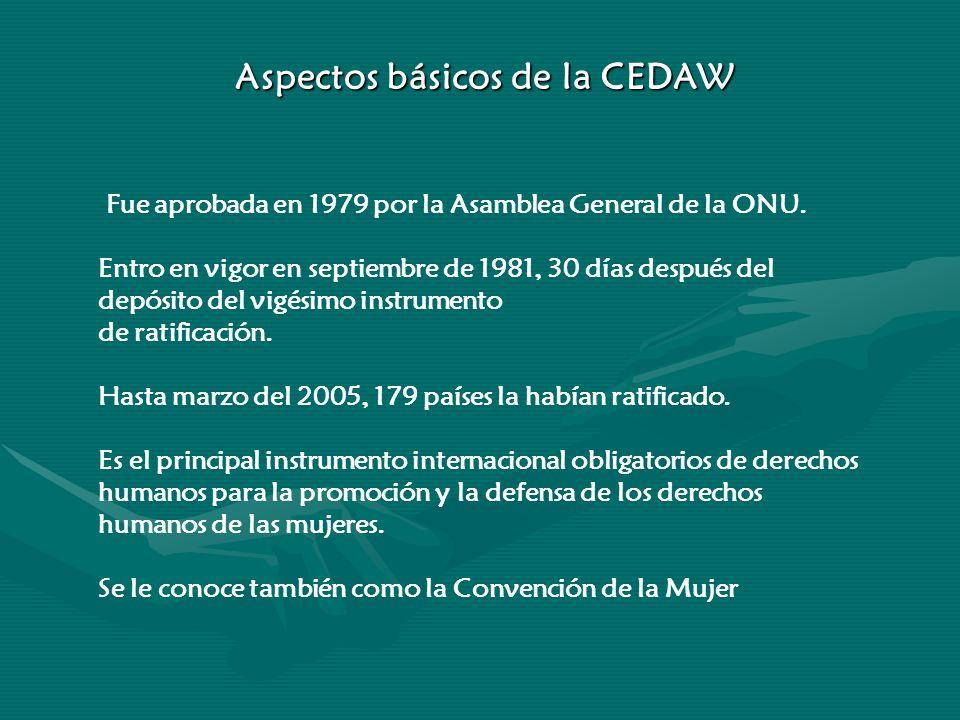 Aspectos básicos de la CEDAW Fue aprobada en 1979 por la Asamblea General de la ONU. Entro en vigor en septiembre de 1981, 30 días después del depósit
