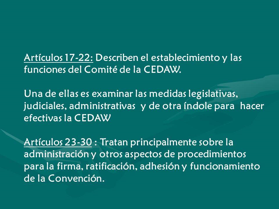 Artículos 17-22: Describen el establecimiento y las funciones del Comité de la CEDAW. Una de ellas es examinar las medidas legislativas, judiciales, a