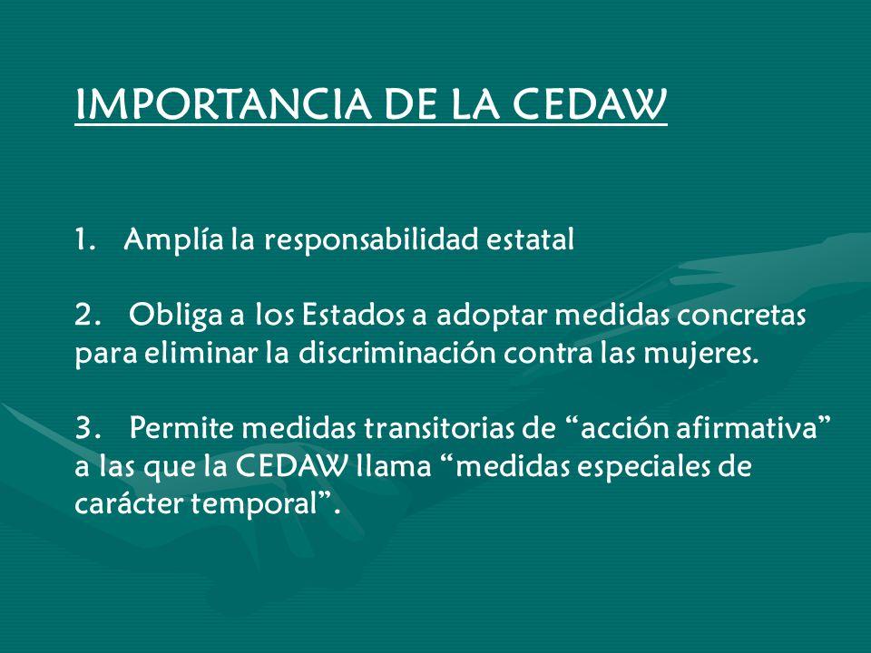 IMPORTANCIA DE LA CEDAW 1. Amplía la responsabilidad estatal 2. Obliga a los Estados a adoptar medidas concretas para eliminar la discriminación contr