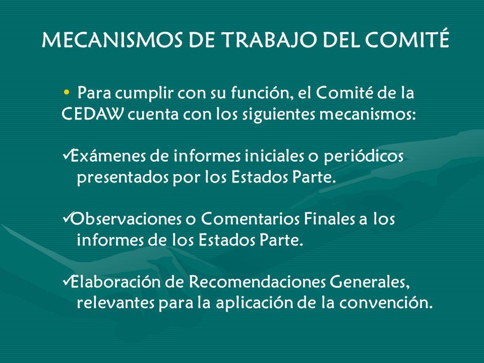 MECANISMOS DE TRABAJO DEL COMITÉ Para cumplir con su función, el Comité de la CEDAW cuenta con los siguientes mecanismos: Exámenes de informes inicial