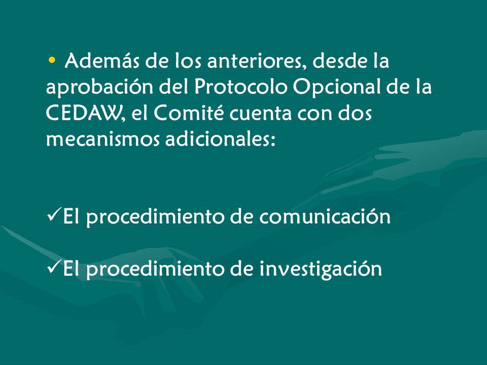 Además de los anteriores, desde la aprobación del Protocolo Opcional de la CEDAW, el Comité cuenta con dos mecanismos adicionales: El procedimiento de