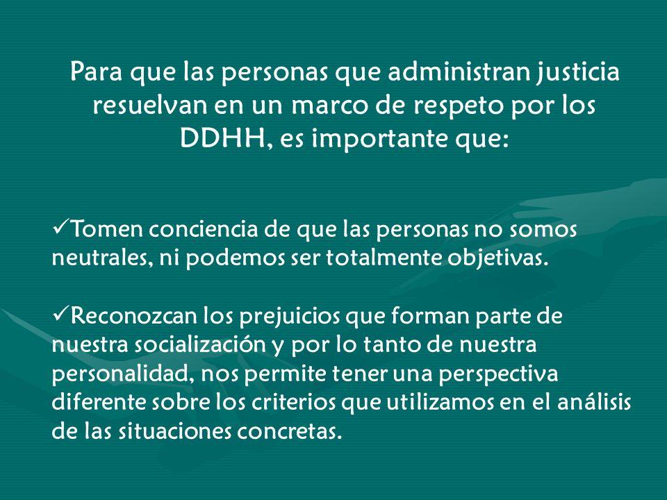 Para que las personas que administran justicia resuelvan en un marco de respeto por los DDHH, es importante que: Tomen conciencia de que las personas