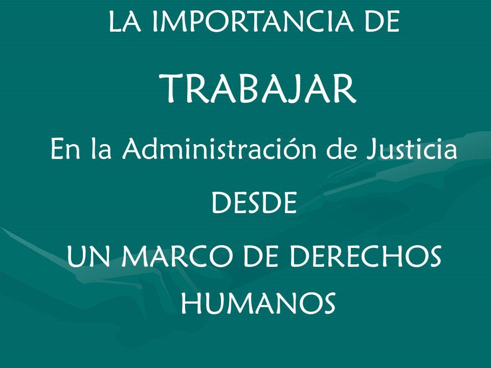 LA IMPORTANCIA DE TRABAJAR En la Administración de Justicia DESDE UN MARCO DE DERECHOS HUMANOS