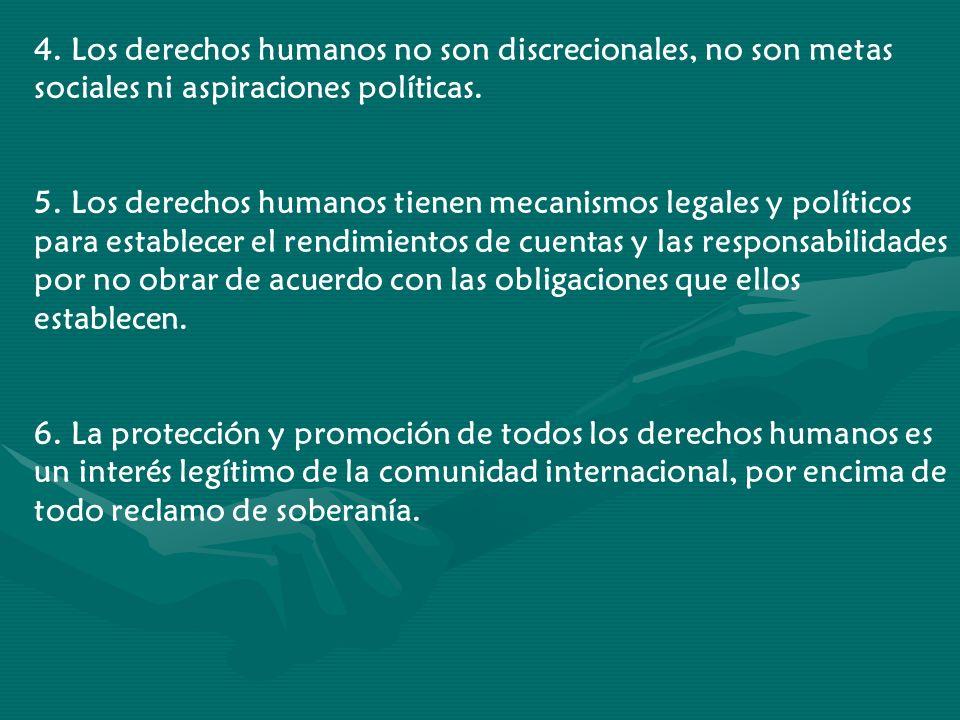 4. Los derechos humanos no son discrecionales, no son metas sociales ni aspiraciones políticas. 5. Los derechos humanos tienen mecanismos legales y po
