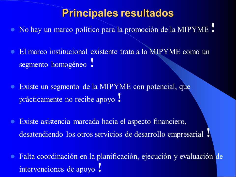 Principales resultados No hay un marco político para la promoción de la MIPYME ! El marco institucional existente trata a la MIPYME como un segmento h