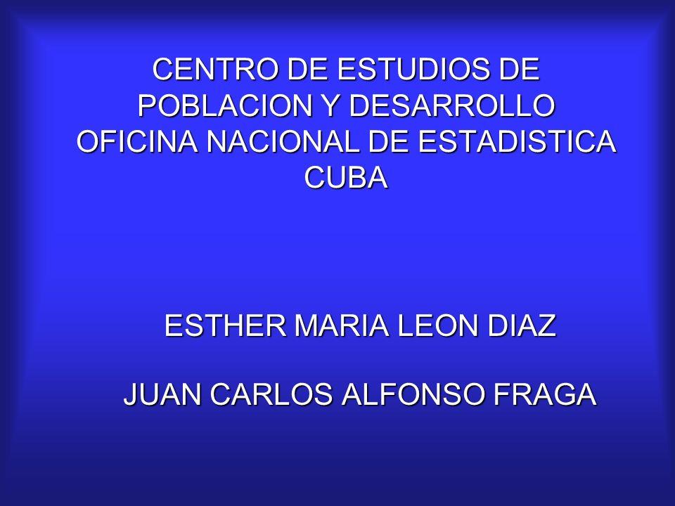 CENTRO DE ESTUDIOS DE POBLACION Y DESARROLLO OFICINA NACIONAL DE ESTADISTICA CUBA ESTHER MARIA LEON DIAZ JUAN CARLOS ALFONSO FRAGA
