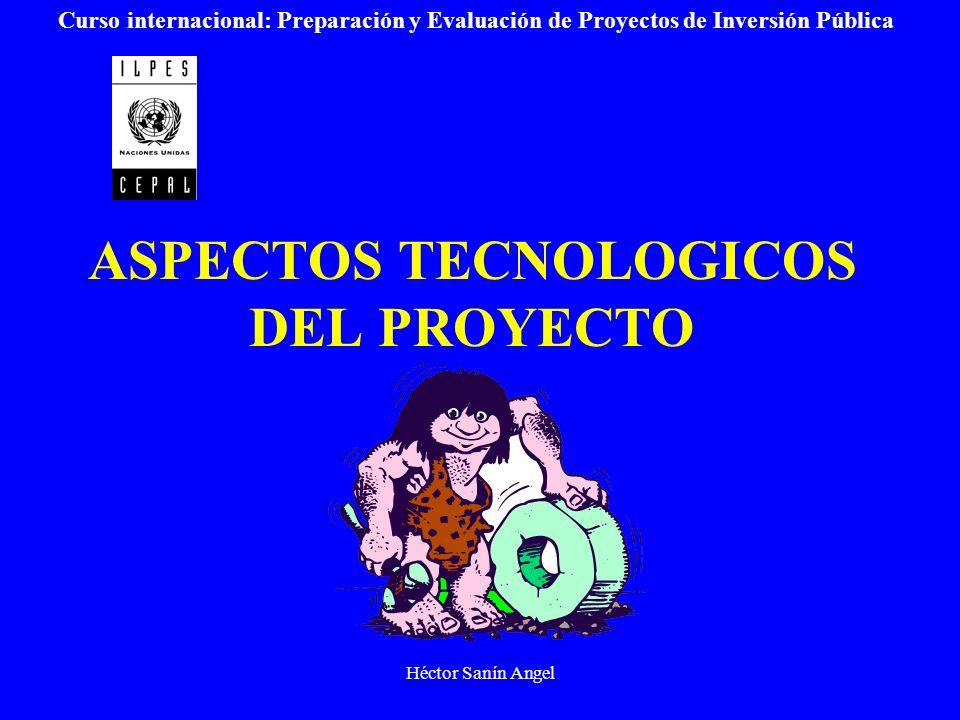 Héctor Sanín Angel ASPECTOS TECNOLOGICOS DEL PROYECTO Curso internacional: Preparación y Evaluación de Proyectos de Inversión Pública