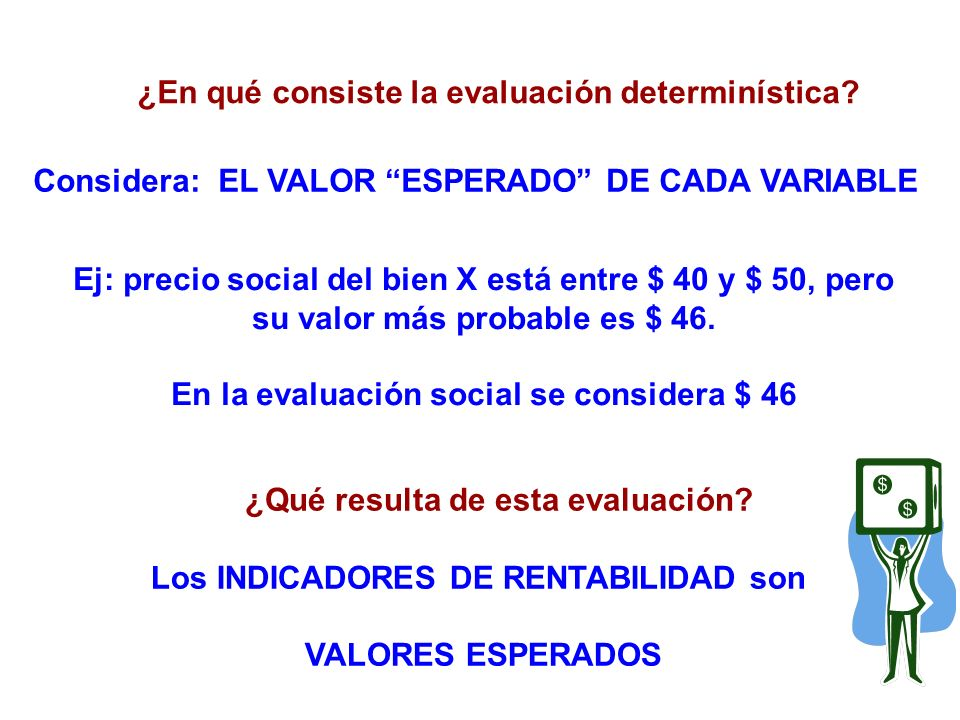 ¿En qué consiste la evaluación determinística? Considera: EL VALOR ESPERADO DE CADA VARIABLE ¿Qué resulta de esta evaluación? Los INDICADORES DE RENTA