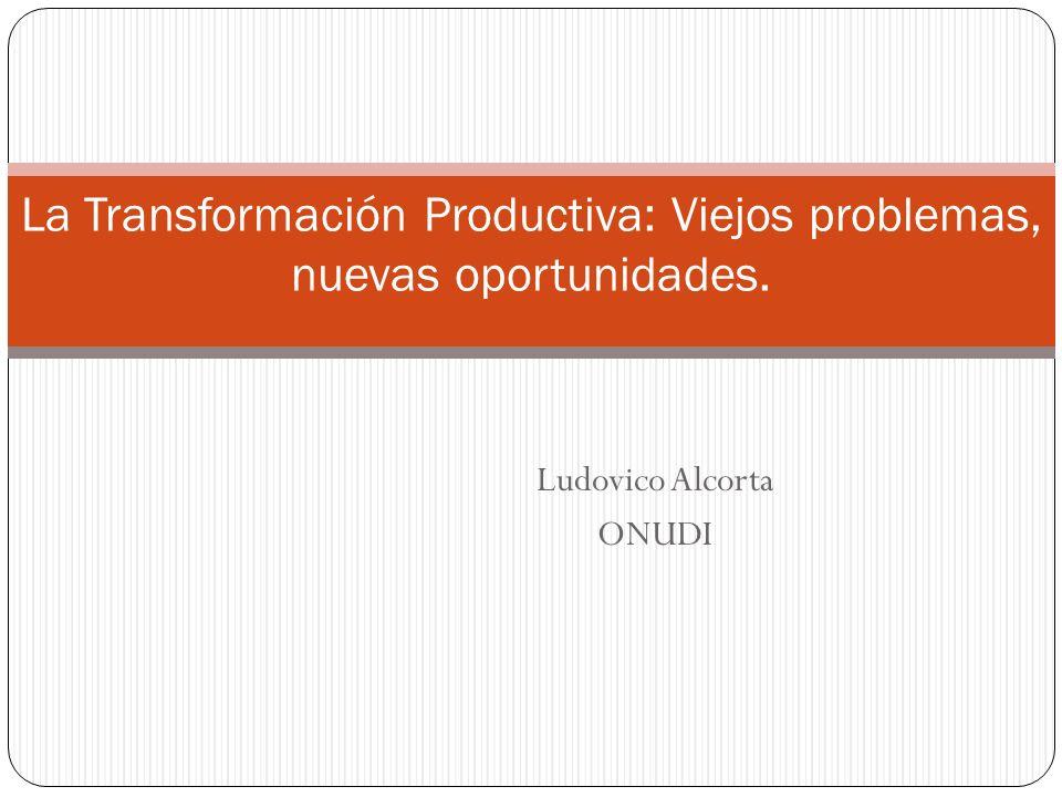 Ludovico Alcorta ONUDI La Transformación Productiva: Viejos problemas, nuevas oportunidades.