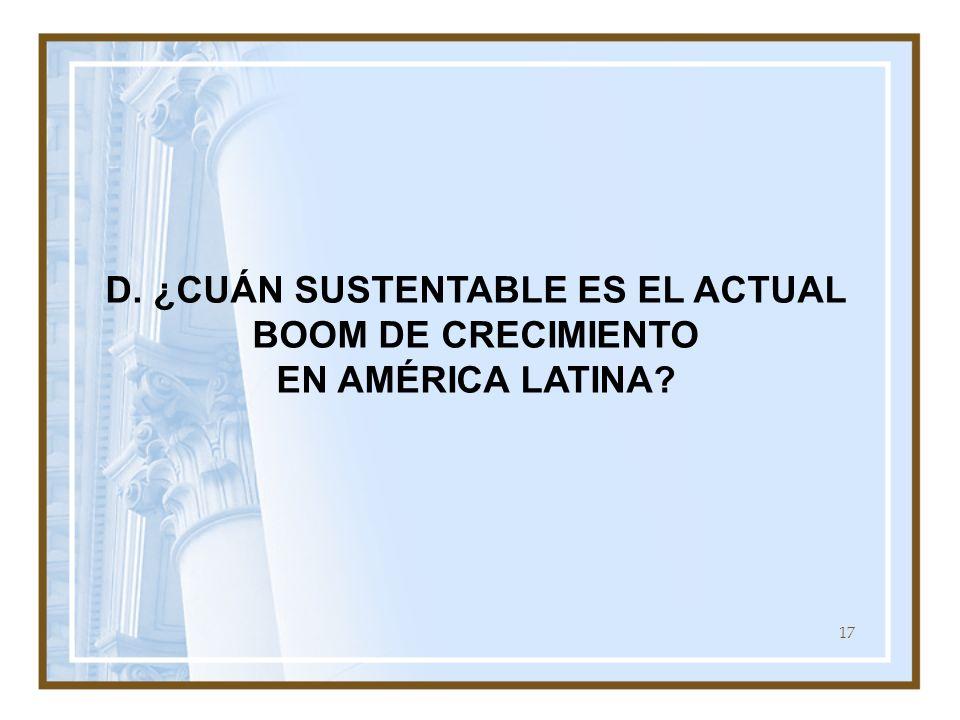 17 D. ¿CUÁN SUSTENTABLE ES EL ACTUAL BOOM DE CRECIMIENTO EN AMÉRICA LATINA?