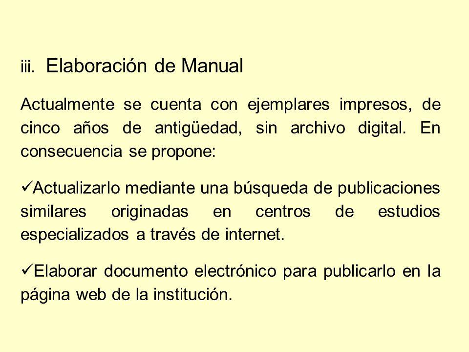 iii. Elaboración de Manual Actualmente se cuenta con ejemplares impresos, de cinco años de antigüedad, sin archivo digital. En consecuencia se propone