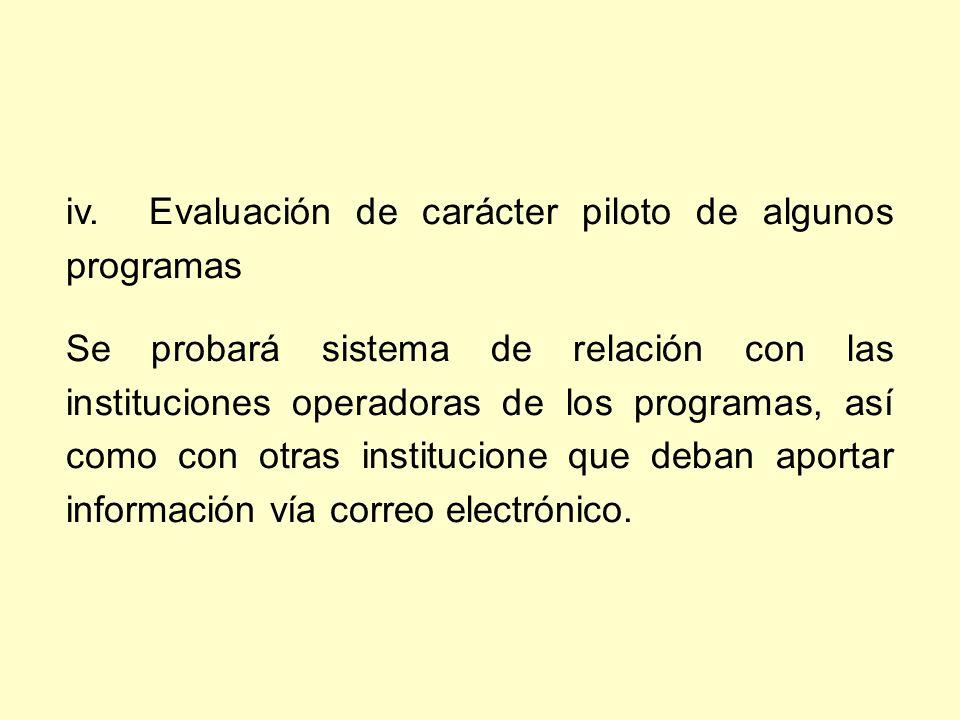 iv. Evaluación de carácter piloto de algunos programas Se probará sistema de relación con las instituciones operadoras de los programas, así como con