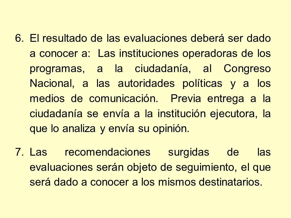 6.El resultado de las evaluaciones deberá ser dado a conocer a: Las instituciones operadoras de los programas, a la ciudadanía, al Congreso Nacional, a las autoridades políticas y a los medios de comunicación.